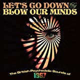 LET'S GO DOWN & BLOW OUR MINDS - THE BRITISH PSYCHEDELIC SOUNDS OF 1967
