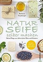 Naturseife selber machen: Reine Pflege aus natuerlichen Oelen und Kraeutern - Rezepte, Anleitungen, Tipps & Tricks