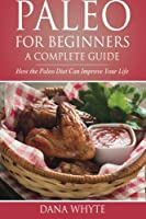 Paleo for Beginners-A Complete Guide: How the Paleo Diet Can Improve Your Life