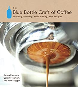 [Freeman, James, Freeman, Caitlin, Duggan, Tara]のThe Blue Bottle Craft of Coffee: Growing, Roasting, and Drinking, with Recipes (English Edition)