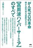 がん死ゼロの革命 【高周波ハイパーサーミア】のすべて痛みも副作用も侵襲性もゼロ!