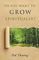 So You Want to Grow Spiritually?