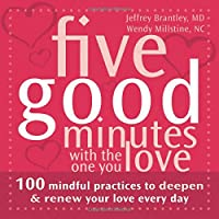 Five Good Minutes With the One You Love: 100 Mindful Practices to Deepen & Renew Your Love Every Day