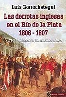 Las derrotas inglesas en el Río de la Plata, 1806-1807 : victoria decisiva en Buenos Aires