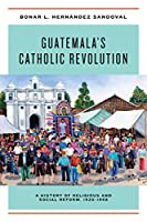 Guatemala's Catholic Revolution: A History of Religious and Social Reform, 1920-1968
