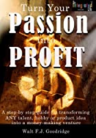 Turn Your Passion Into Profit: A Step-by-step Guide For Transforming Any Talent, Hobby Or Product Idea Into A Money-making Venture