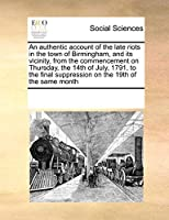 An Authentic Account of the Late Riots in the Town of Birmingham, and Its Vicinity, from the Commencement on Thursday, the 14th of July, 1791, to the Final Suppression on the 19th of the Same Month