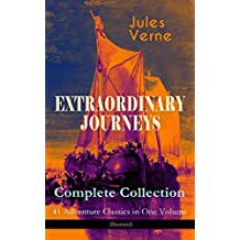 EXTRAORDINARY JOURNEYS – Complete Collection: 41 Adventure Classics in One Volume (Illustrated): Science Fiction, Adventure, Mystery and Suspense: Journey ... Leagues under the Sea and many more