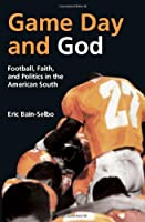 Game Day and God: Football, Faith and Politics in the American South (Sports and Religion)