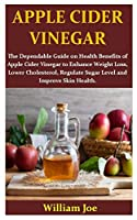 APPLE CIDER VINEGER: The Dependable Guide on Health Benefits of Apple Cider Vinegar to Enhance Weight Loss, Lower Cholesterol, Regulate Sugar Level and Improve Skin Health.