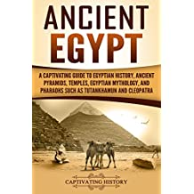Ancient Egypt: A Captivating Guide to Egyptian History, Ancient Pyramids, Temples, Egyptian Mythology, and Pharaohs such as Tutankhamun and Cleopatra