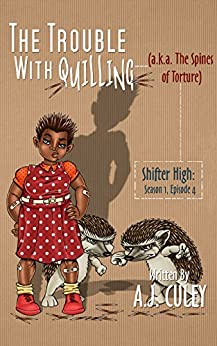 The Trouble with Quilling (a.k.a. The Spines of Torture): Season 1, Episode 4 (Shifter High) by [Culey, A.J.]