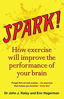Spark: How exercise will improve the performance of your brain by [Ratey, Dr John J., Hagerman, Eric, Ratey, John]
