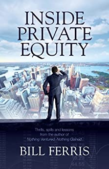 Inside Private Equity: Thrills, spills and lessons by the author of Nothing Ventured, Nothing Gained by [Ferris, Bill]