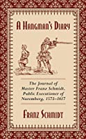A Hangman's Diary: The Journal of Master Franz Schmidt, Public Executioner of Nuremberg, 1573–1617