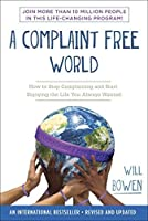 A Complaint Free World: How to Stop Complaining and Start Enjoying the Life You Always Wanted by Will Bowen(2013-02-05)