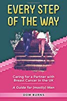 Every Step of the Way: Caring for a Partner with Breast Cancer in the UK. A Guide for (mostly) Men.
