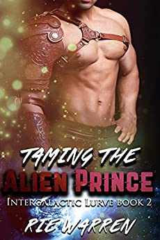 Taming the Alien Prince: Sci-Fi Alien Royalty Romance (Intergalactic Lurve Book 2) by [Warren, Rie]