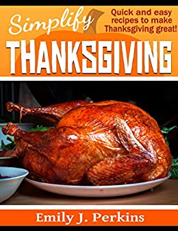 Simplify Thanksgiving: Quick and Easy Recipes To Make Thanksgiving Great (Simplify the Holidays) by [Perkins, Emily J.]