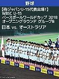 【侍ジャパンU-15代表出場!】WBSC U-15ベースボールワールドカップ 2018 オープニングラウンド グループB 日本 vs. オーストラリア(08/10)