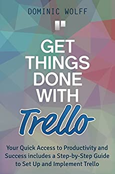 Get Things Done with Trello: Your Quick Access to Productivity and Success includes a Step-by-Step Guide to Set Up and Implement Trello by [Wolff, Dominic]