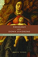 Theology and Down Syndrome: Reimagining Disability in Late Modernity (Studies in Religion, Theology, and Disability)
