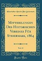 Mittheilungen Des Historischen Vereines Fuer Steiermark, 1864, Vol. 13 (Classic Reprint)