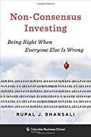 Non-Consensus Investing: Achieving Low Risks and High Returns: Being Right When Everyone Else Is Wrong (Columbia Business School Publishing)