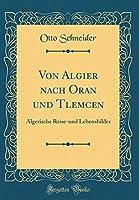 Von Algier Nach Oran Und Tlemcen: Algerische Reise-Und Lebensbilder (Classic Reprint)