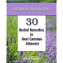 Herbal Medicine: 30 Herbal Remedies to Heal Common Ailments: (Medicinal Herbs, Herbal Remedies, Aromatherapy) (Natural Remedies, Herbal Medicine)
