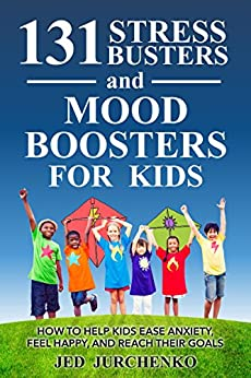 131 Stress Busters and Mood Boosters For Kids: How to help kids ease anxiety, feel happy, and reach their goals by [Jurchenko, Jed]