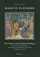 Made in Flanders: The Master of the Ghent Privileges and Manuscript Painting in the Southern Netherlands in the Time of Philip the Good (Ars Nova, 5)