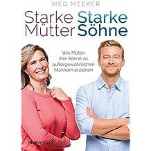 Starke Mütter, starke Söhne: Wie Mütter ihre Söhne zu außergewöhnlichen Männern erziehen (German Edition)