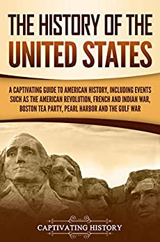 The History of the United States: A Captivating Guide to American History, Including Events Such as the American Revolution, French and Indian War, Boston Tea Party, Pearl Harbor, and the Gulf War by [History, Captivating]