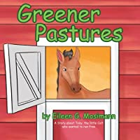 Greener Pastures: A Story about Toby, the Little Colt Who Wanted to Run Free