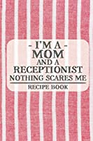 I'm a Mom and a Receptionist Nothing Scares Me Recipe Book: Blank Recipe Journal to Write in for Women, Food Cookbook Design, Document all Your Special Recipes and Notes for Your Favorite ... for Women, Wife, Mom (6x9 120 pages)