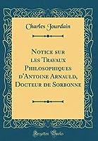 Notice Sur Les Travaux Philosophiques d'Antoine Arnauld, Docteur de Sorbonne (Classic Reprint)