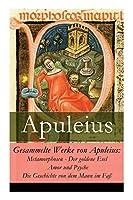 Gesammelte Werke von Apuleius: Metamorphosen - Der goldene Esel + Amor und Psyche + Die Geschichte von dem Mann im Fass