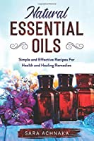 Natural Essential Oils: Simple And Effective Recipes For Health And Healing Remedies