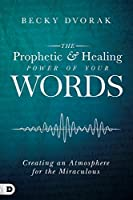 The Prophetic and Healing Power of Your Words: Creating an Atmosphere for the Miraculous