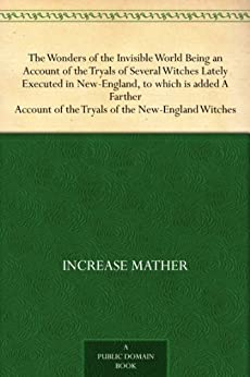 The Wonders of the Invisible World Being an Account of the Tryals of Several Witches Lately Executed in New-England, to which is added A Farther Account of the Tryals of the New-England Witches by [Mather, Increase, Mather, Cotton]
