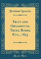 Fruit and Ornamental Trees, Roses, Etc., 1893 (Classic Reprint)
