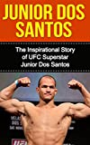 Junior dos Santos: The Inspirational Story of UFC Superstar Junior dos Santos (Junior dos Santos Unauthorized Biography, Brazil, MMA, UFC Books) (English Edition)