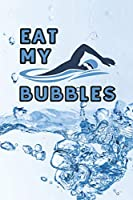 Eat my Bubbles: 6 x 9 Blank College Ruled Notebook, Journal, Or Diary For Swimmers, Coaches, And Swim Team Moms