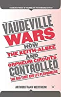 Vaudeville Wars: How the Keith-Albee and Orpheum Circuits Controlled the Big-Time and Its Performers (Palgrave Studies in Theatre and Performance History)