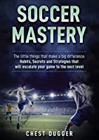 Soccer Mastery: The little things that make a big difference: Habits, Secrets and Strategies that will escalate your game to the next level (Color Version)