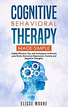 Cognitive Behavioral Therapy Made Simple: Highly Effective Tips and Techniques to Retrain your Brain, Overcome Depression, Anxiety and Negative Thoughts by [Moore, Elisse]