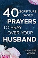 "40 Scripture-Based Prayers to Pray Over Your Husband: The ""just Prayers"" Version of ""a Wife's 40-Day Fasting & Prayer Journal"""