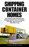 Shipping Container Homes: The Complete Guide To Building Your Shipping Container Home On A Budget, Plus FAQs, Tips and Tricks For Sustainable Living (Shipping ... Building Container Houses) (English Edition)