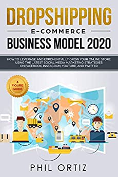 Dropshipping E-commerce Business Model 2020: How to Leverage and Exponentially Grow Your Online Store Using the Latest Social Media Marketing Strategies on Facebook, Instagram, YouTube, and Twitter by [Ortiz, Phil]